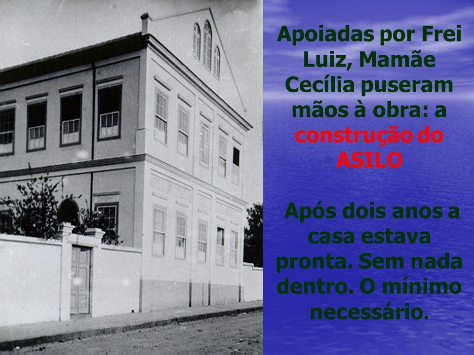 Apoiadas por Frei Luiz, Mamãe Cecília puseram mãos à obra: a construção do ASILO Após dois anos a casa estava pronta.