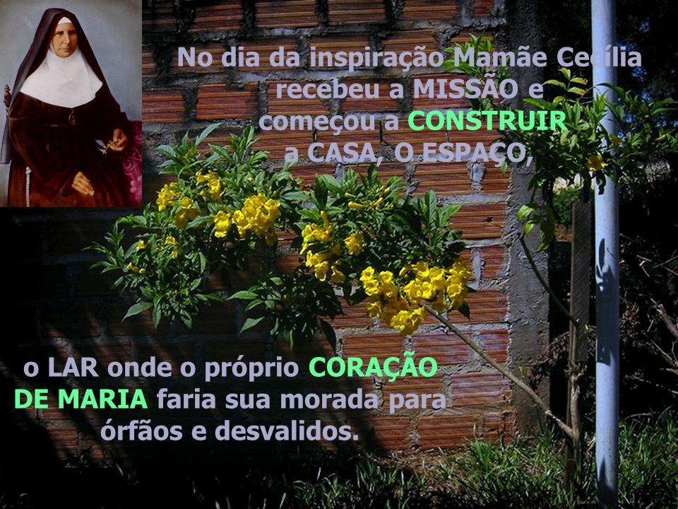 No dia da inspiração Mamãe Cecília recebeu a MISSÃO e começou a CONSTRUIR a CASA, O ESPAÇO, o LAR onde o próprio CORAÇÃO DE MARIA faria sua morada para órfãos e desvalidos.