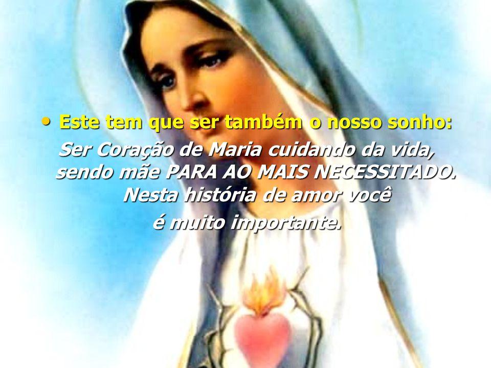 • Este tem que ser também o nosso sonho: Ser Coração de Maria cuidando da vida, sendo mãe PARA AO MAIS NECESSITADO.