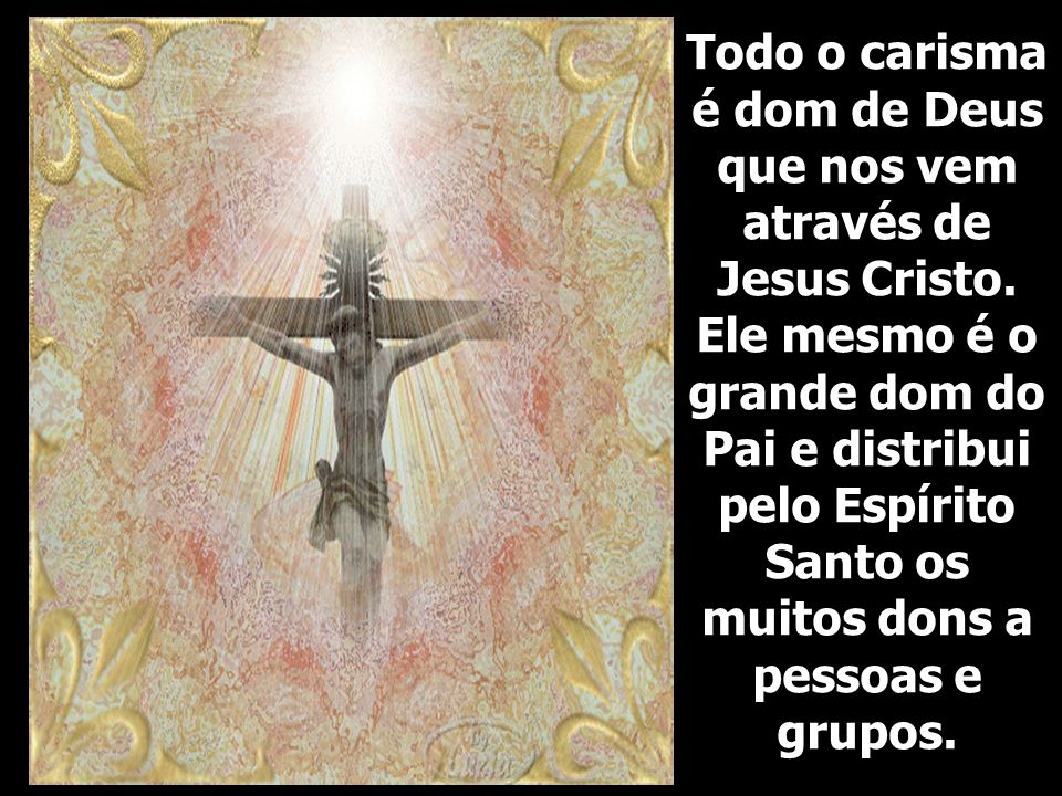 Todo o carisma é dom de Deus que nos vem através de Jesus Cristo.