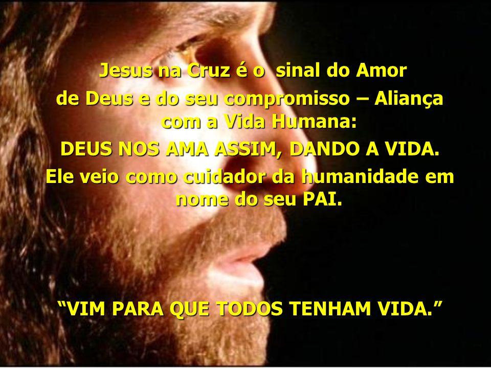 Jesus na Cruz é o sinal do Amor Jesus na Cruz é o sinal do Amor de Deus e do seu compromisso – Aliança com a Vida Humana: DEUS NOS AMA ASSIM, DANDO A VIDA.