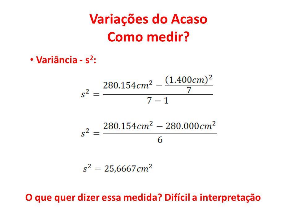Variações do Acaso Como medir? • Variância - s 2 : O que quer dizer essa medida? Difícil a interpretação