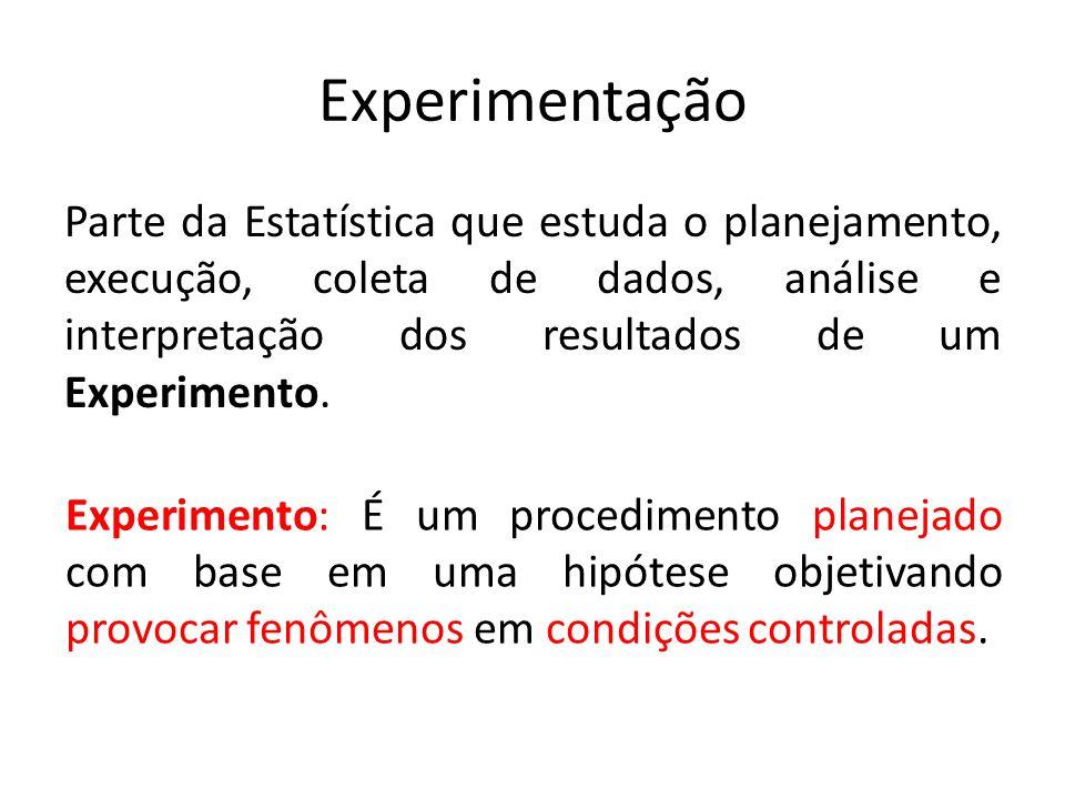 Experimentação Parte da Estatística que estuda o planejamento, execução, coleta de dados, análise e interpretação dos resultados de um Experimento. Ex