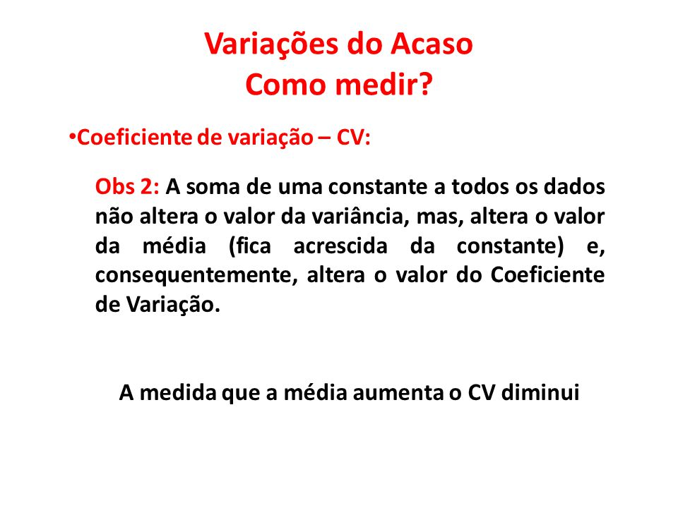 Variações do Acaso Como medir? • Coeficiente de variação – CV: Obs 2: A soma de uma constante a todos os dados não altera o valor da variância, mas, a