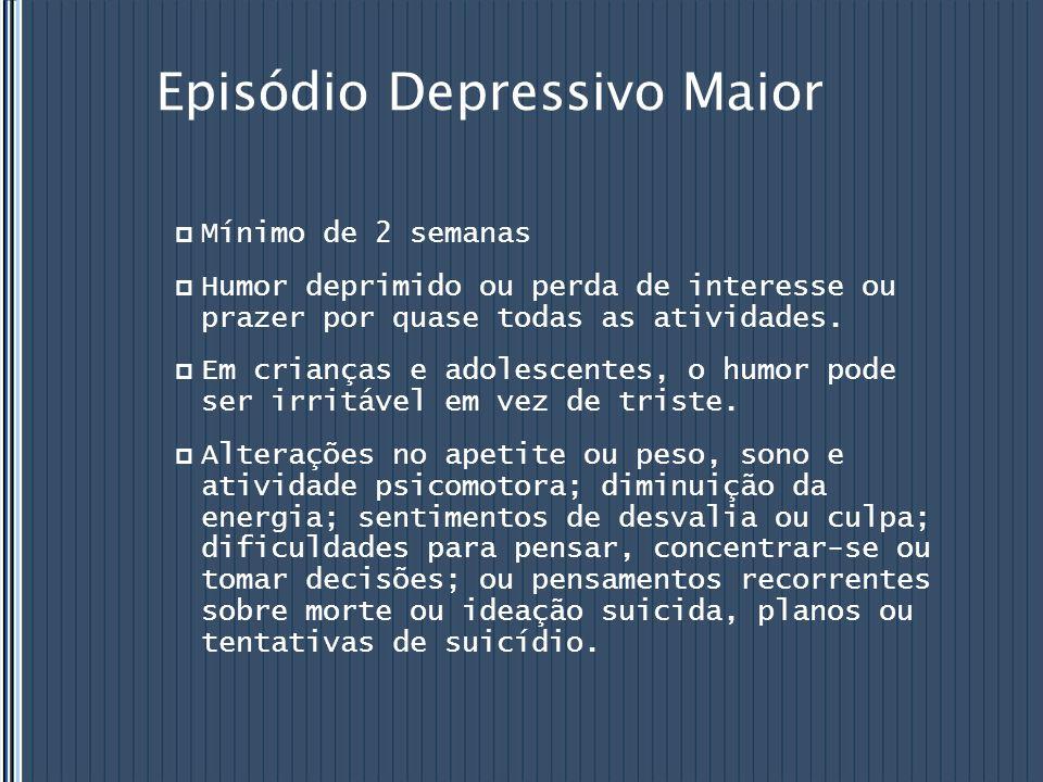 Episódio Depressivo Maior  Mínimo de 2 semanas  Humor deprimido ou perda de interesse ou prazer por quase todas as atividades.  Em crianças e adole