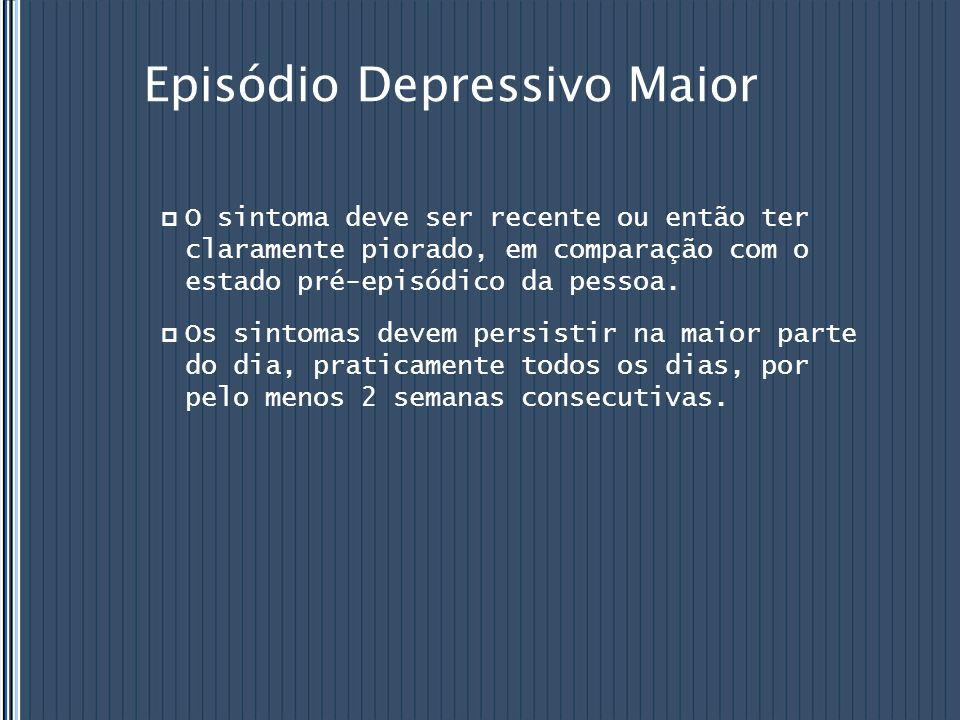 Episódio Depressivo Maior  O sintoma deve ser recente ou então ter claramente piorado, em comparação com o estado pré-episódico da pessoa.  Os sinto