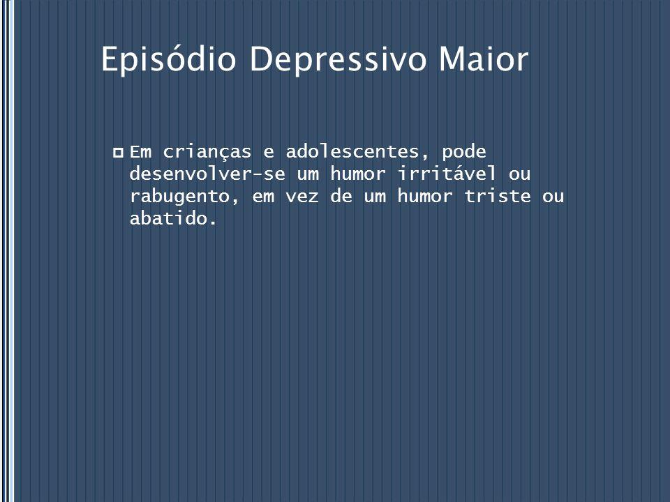 Episódio Depressivo Maior  Em crianças e adolescentes, pode desenvolver-se um humor irritável ou rabugento, em vez de um humor triste ou abatido.