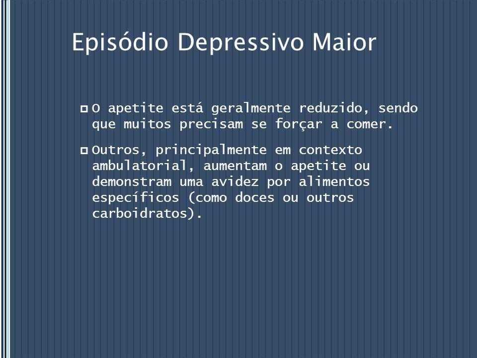 Episódio Depressivo Maior  O apetite está geralmente reduzido, sendo que muitos precisam se forçar a comer.  Outros, principalmente em contexto ambu