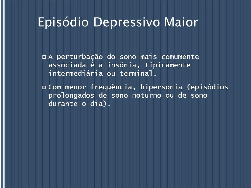 Episódio Depressivo Maior  A perturbação do sono mais comumente associada é a insônia, tipicamente intermediária ou terminal.  Com menor frequência,
