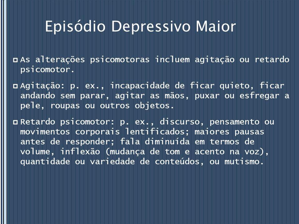 Episódio Depressivo Maior  As alterações psicomotoras incluem agitação ou retardo psicomotor.  Agitação: p. ex., incapacidade de ficar quieto, ficar