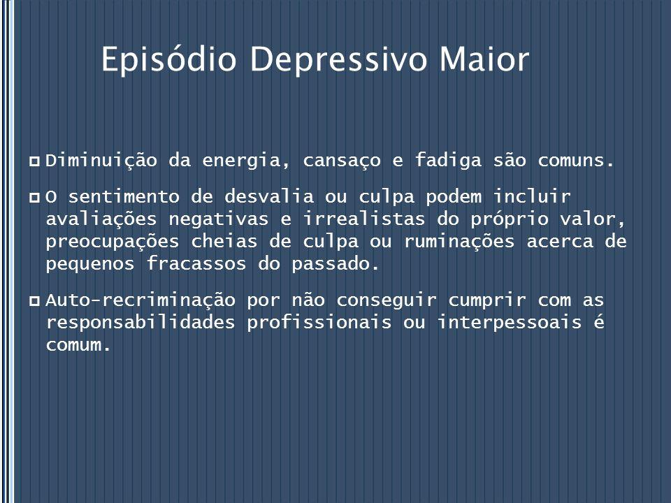 Episódio Depressivo Maior  Diminuição da energia, cansaço e fadiga são comuns.  O sentimento de desvalia ou culpa podem incluir avaliações negativas