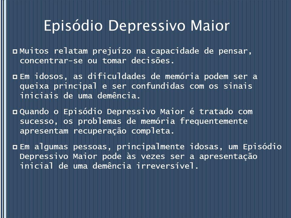 Episódio Depressivo Maior  Muitos relatam prejuízo na capacidade de pensar, concentrar-se ou tomar decisões.  Em idosos, as dificuldades de memória