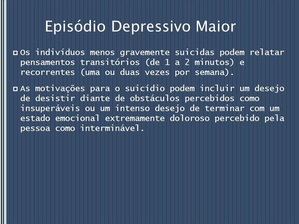 Episódio Depressivo Maior  Os indivíduos menos gravemente suicidas podem relatar pensamentos transitórios (de 1 a 2 minutos) e recorrentes (uma ou du