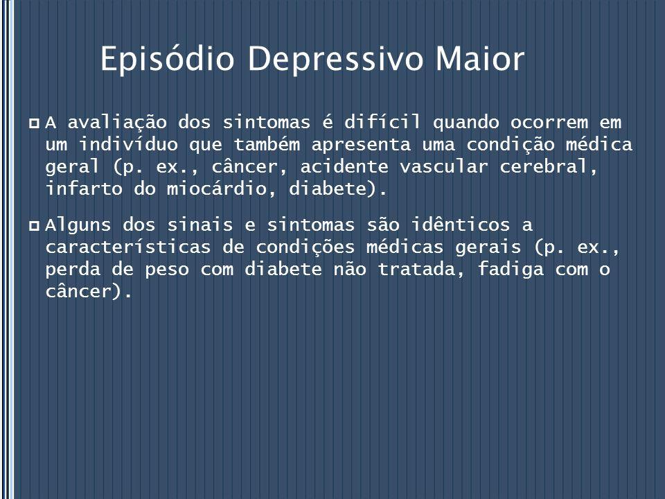 Episódio Depressivo Maior  A avaliação dos sintomas é difícil quando ocorrem em um indivíduo que também apresenta uma condição médica geral (p. ex.,