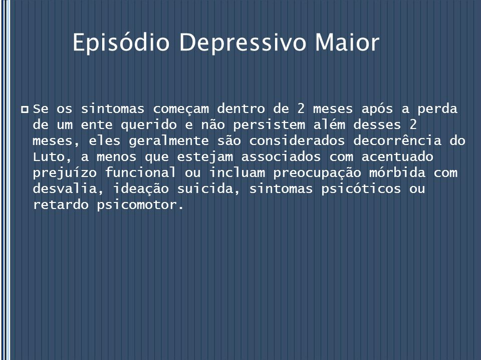 Episódio Depressivo Maior  Se os sintomas começam dentro de 2 meses após a perda de um ente querido e não persistem além desses 2 meses, eles geralme