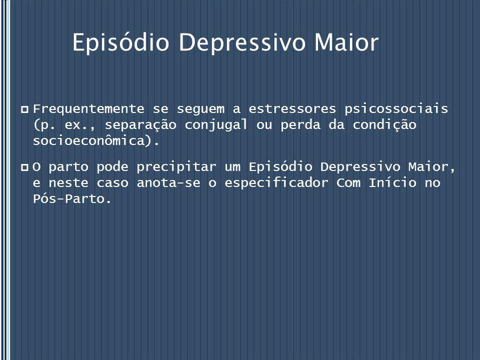 Episódio Depressivo Maior  Frequentemente se seguem a estressores psicossociais (p. ex., separação conjugal ou perda da condição socioeconômica).  O