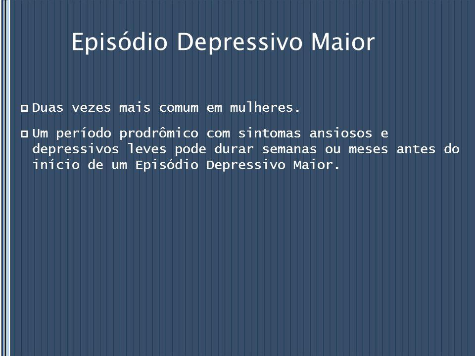 Episódio Depressivo Maior  Duas vezes mais comum em mulheres.  Um período prodrômico com sintomas ansiosos e depressivos leves pode durar semanas ou