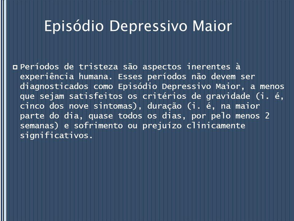 Episódio Depressivo Maior  Períodos de tristeza são aspectos inerentes à experiência humana. Esses períodos não devem ser diagnosticados como Episódi