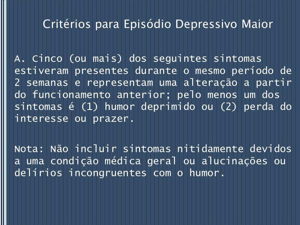 Critérios para Episódio Depressivo Maior A. Cinco (ou mais) dos seguintes sintomas estiveram presentes durante o mesmo período de 2 semanas e represen