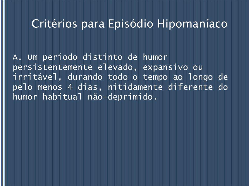 Critérios para Episódio Hipomaníaco A. Um período distinto de humor persistentemente elevado, expansivo ou irritável, durando todo o tempo ao longo de