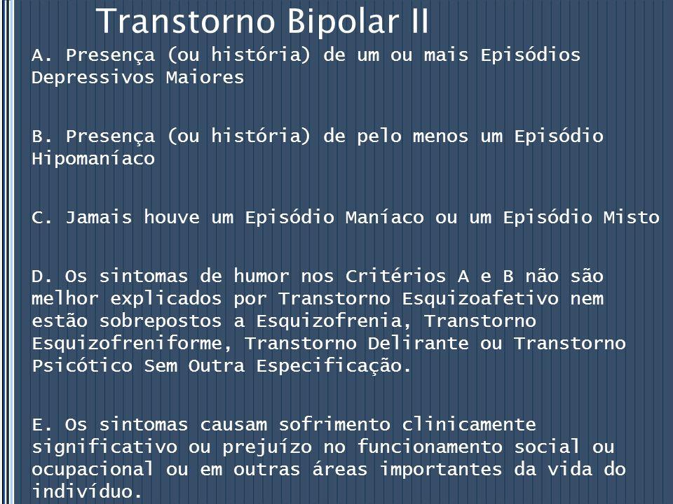 Transtorno Bipolar II A. Presença (ou história) de um ou mais Episódios Depressivos Maiores B. Presença (ou história) de pelo menos um Episódio Hipoma