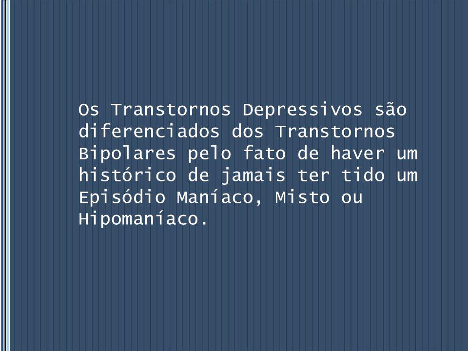 Os Transtornos Depressivos são diferenciados dos Transtornos Bipolares pelo fato de haver um histórico de jamais ter tido um Episódio Maníaco, Misto o