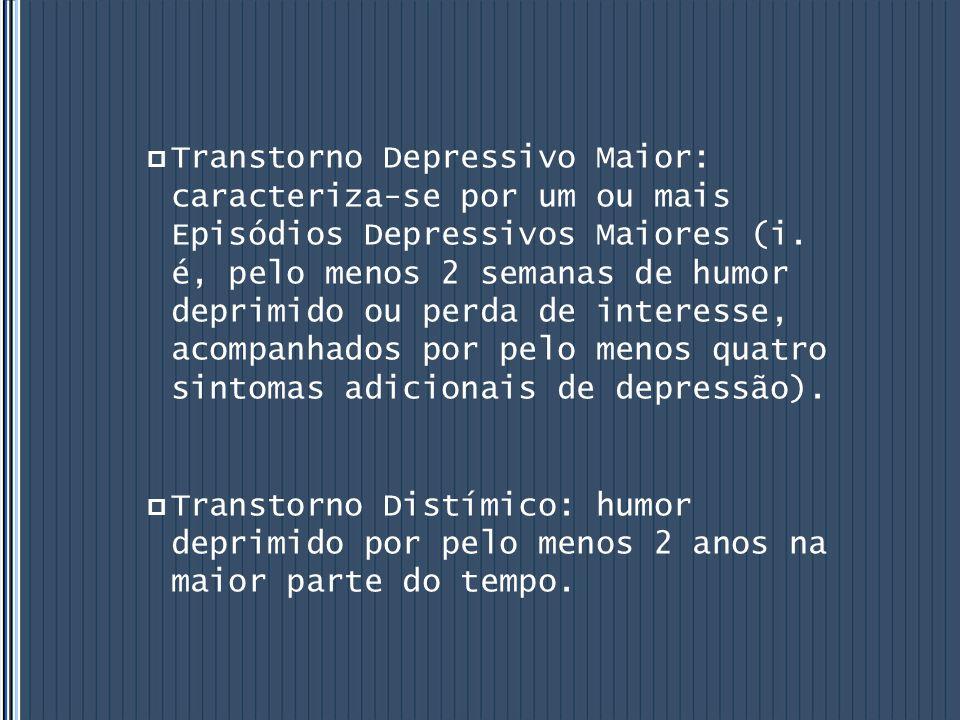  Transtorno Depressivo Maior: caracteriza-se por um ou mais Episódios Depressivos Maiores (i. é, pelo menos 2 semanas de humor deprimido ou perda de