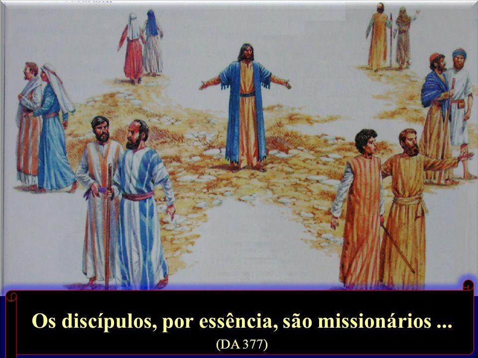 Os discípulos, por essência, são missionários... (DA 377)