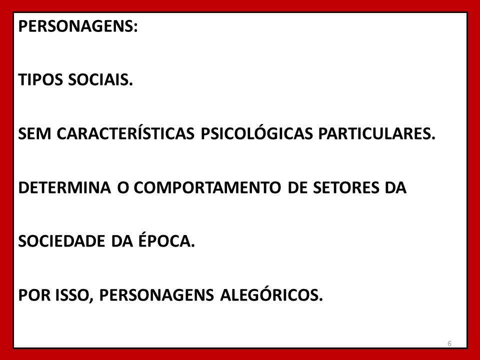 PERSONAGENS: TIPOS SOCIAIS. SEM CARACTERÍSTICAS PSICOLÓGICAS PARTICULARES. DETERMINA O COMPORTAMENTO DE SETORES DA SOCIEDADE DA ÉPOCA. POR ISSO, PERSO