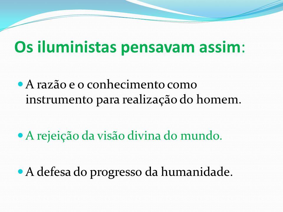 Os iluministas pensavam assim:  A razão e o conhecimento como instrumento para realização do homem.  A rejeição da visão divina do mundo.  A defesa