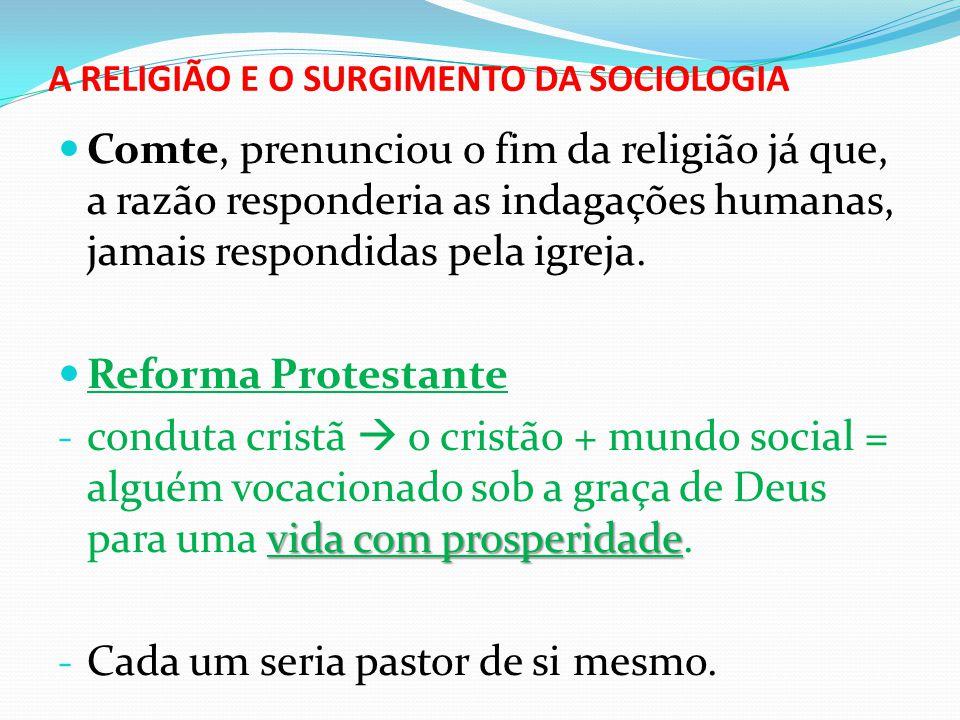 A RELIGIÃO E O SURGIMENTO DA SOCIOLOGIA  Comte, prenunciou o fim da religião já que, a razão responderia as indagações humanas, jamais respondidas pe