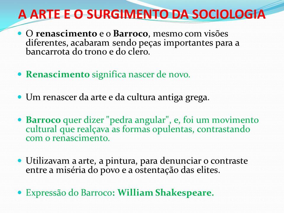 A ARTE E O SURGIMENTO DA SOCIOLOGIA  O renascimento e o Barroco, mesmo com visões diferentes, acabaram sendo peças importantes para a bancarrota do t