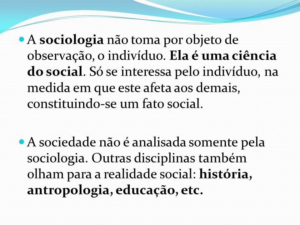  A sociologia não toma por objeto de observação, o indivíduo. Ela é uma ciência do social. Só se interessa pelo indivíduo, na medida em que este afet