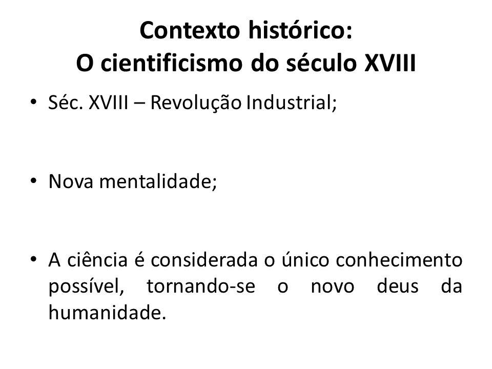 Contexto histórico: O cientificismo do século XVIII • Séc. XVIII – Revolução Industrial; • Nova mentalidade; • A ciência é considerada o único conheci
