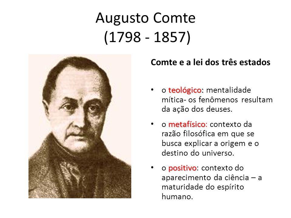 Augusto Comte (1798 - 1857) Comte e a lei dos três estados teológico: • o teológico: mentalidade mítica- os fenômenos resultam da ação dos deuses. met
