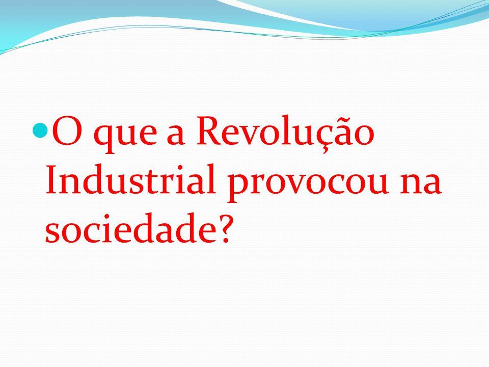  O que a Revolução Industrial provocou na sociedade?