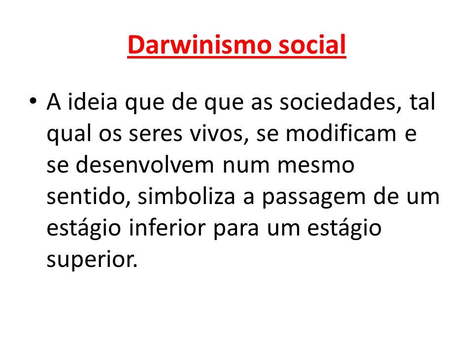 Darwinismo social • A ideia que de que as sociedades, tal qual os seres vivos, se modificam e se desenvolvem num mesmo sentido, simboliza a passagem d