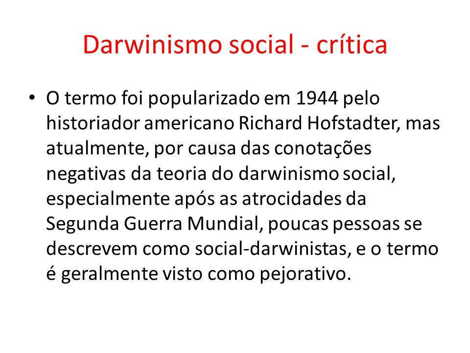 Darwinismo social - crítica • O termo foi popularizado em 1944 pelo historiador americano Richard Hofstadter, mas atualmente, por causa das conotações