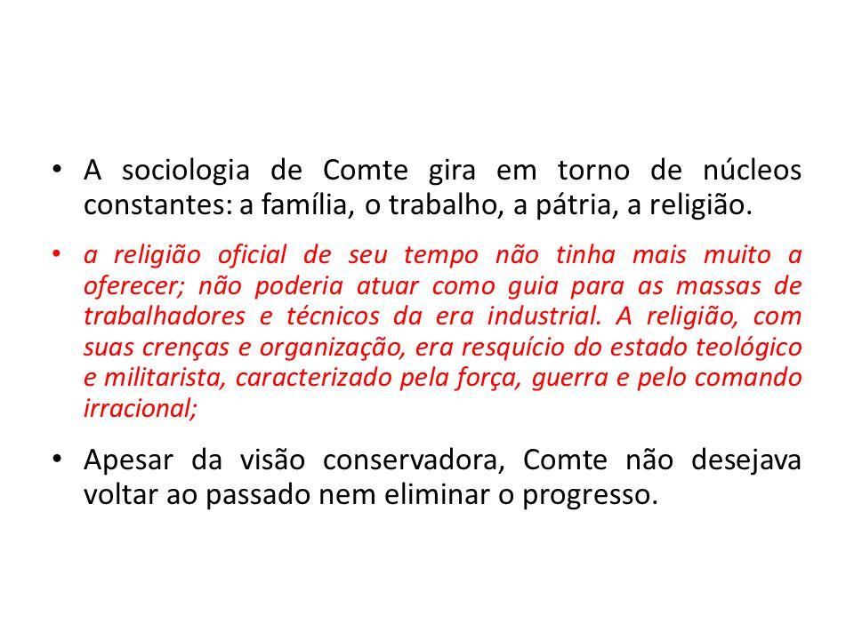 • A sociologia de Comte gira em torno de núcleos constantes: a família, o trabalho, a pátria, a religião. • a religião oficial de seu tempo não tinha