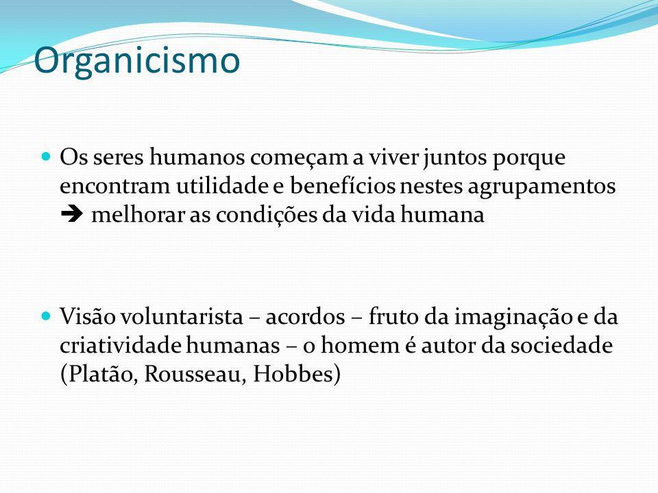 Organicismo  Os seres humanos começam a viver juntos porque encontram utilidade e benefícios nestes agrupamentos  melhorar as condições da vida huma