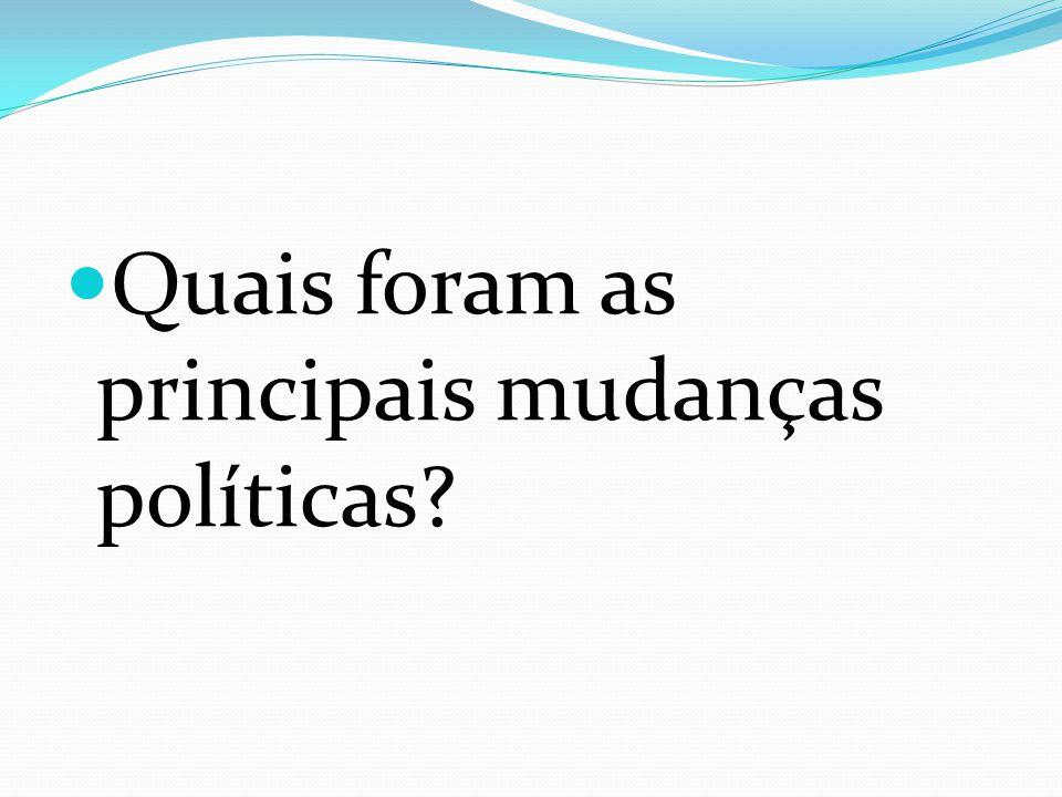 Quais foram as principais mudanças políticas?