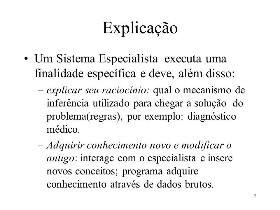 7 Explicação •Um Sistema Especialista executa uma finalidade específica e deve, além disso: –explicar seu raciocínio: qual o mecanismo de inferência utilizado para chegar a solução do problema(regras), por exemplo: diagnóstico médico.