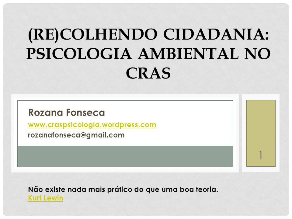 (RE)COLHENDO CIDADANIA: PSICOLOGIA AMBIENTAL NO CRAS Rozana Fonseca www.craspsicologia.wordpress.com rozanafonseca@gmail.com 1 Não existe nada mais prático do que uma boa teoria.