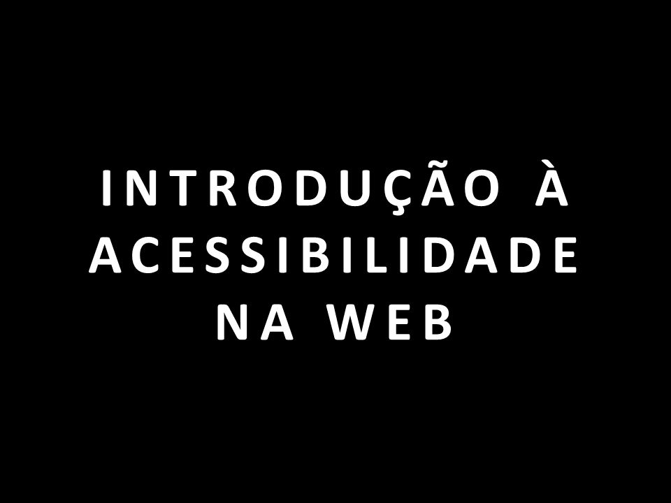 INTRODUÇÃO À ACESSIBILIDADE NA WEB