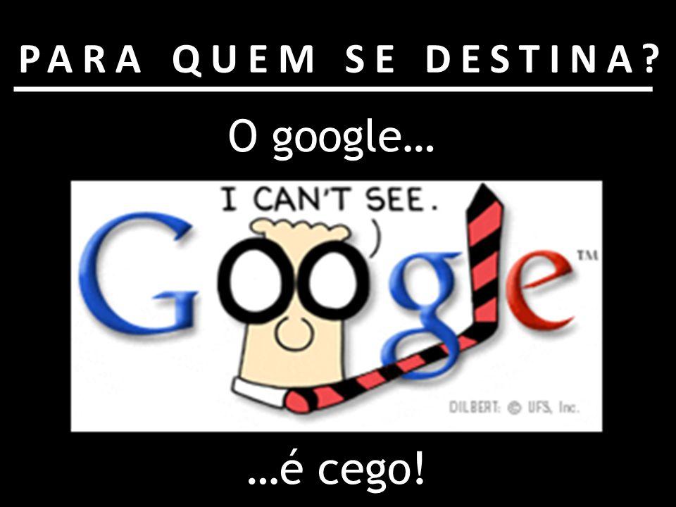 O google… PARA QUEM SE DESTINA? …é cego!