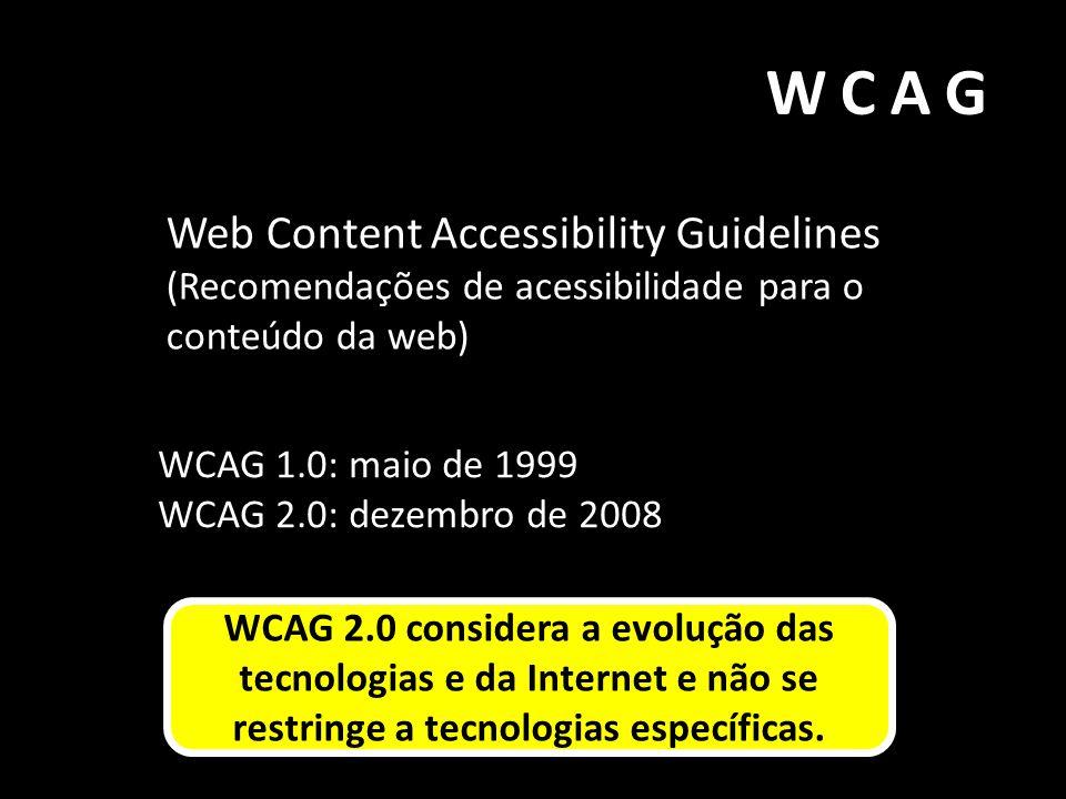 WCAG Web Content Accessibility Guidelines (Recomendações de acessibilidade para o conteúdo da web) WCAG 1.0: maio de 1999 WCAG 2.0: dezembro de 2008 W