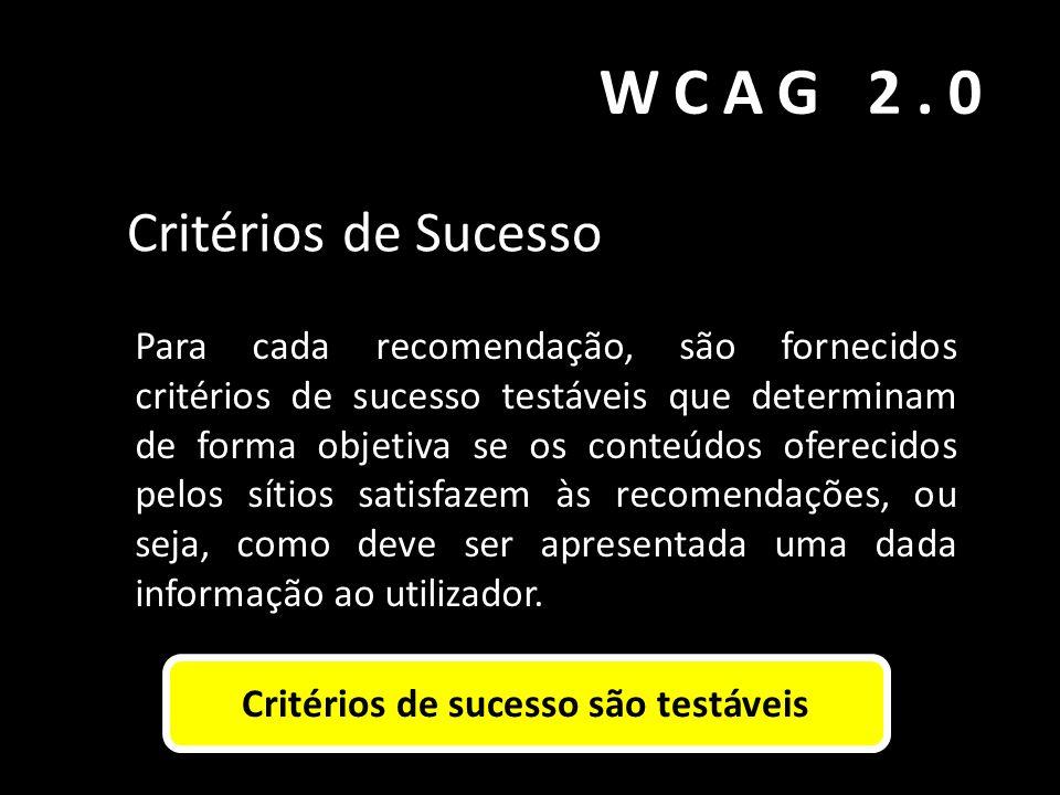 WCAG 2.0 Critérios de Sucesso Para cada recomendação, são fornecidos critérios de sucesso testáveis que determinam de forma objetiva se os conteúdos o