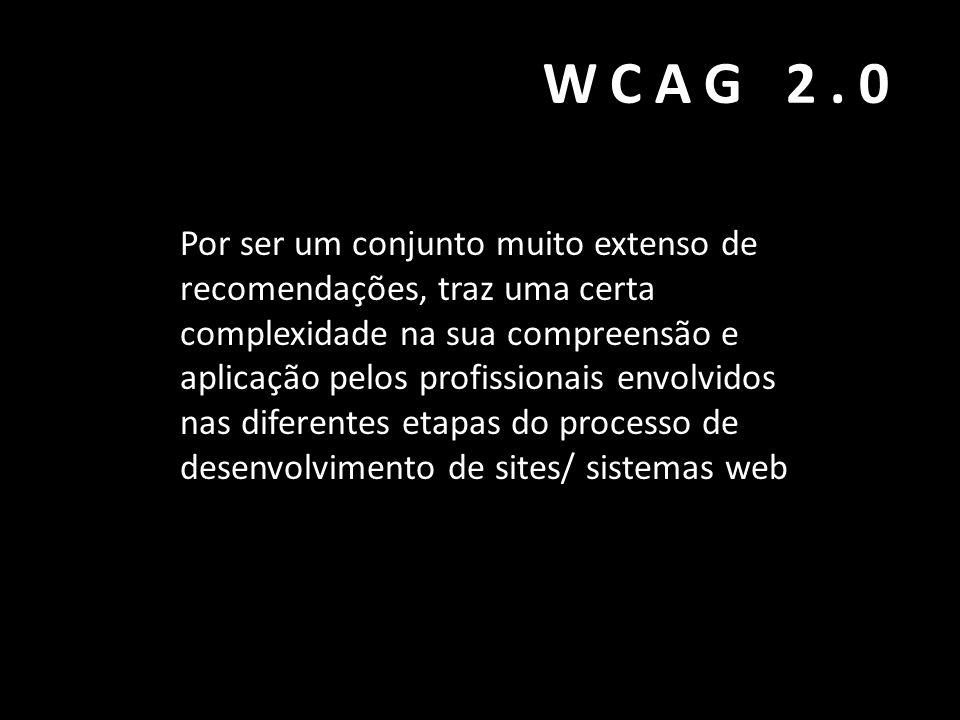 WCAG 2.0 Por ser um conjunto muito extenso de recomendações, traz uma certa complexidade na sua compreensão e aplicação pelos profissionais envolvidos