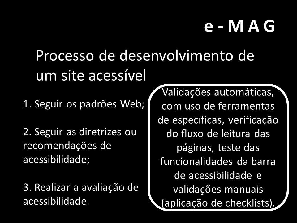 e-MAG Processo de desenvolvimento de um site acessível 1. Seguir os padrões Web; 2. Seguir as diretrizes ou recomendações de acessibilidade; 3. Realiz