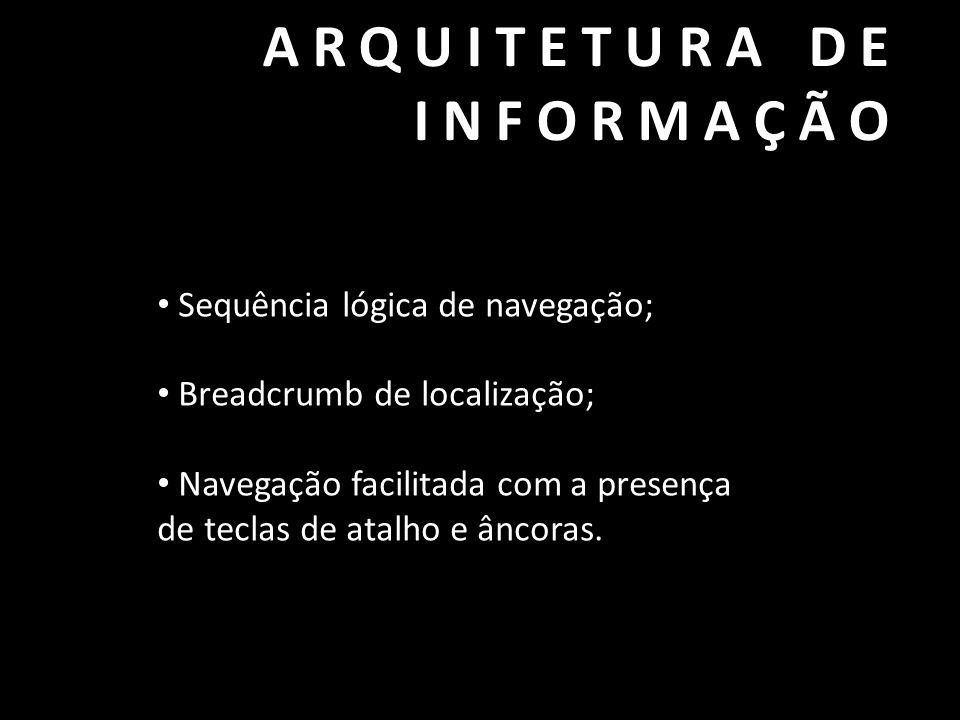 ARQUITETURA DE INFORMAÇÃO • Sequência lógica de navegação; • Breadcrumb de localização; • Navegação facilitada com a presença de teclas de atalho e ân